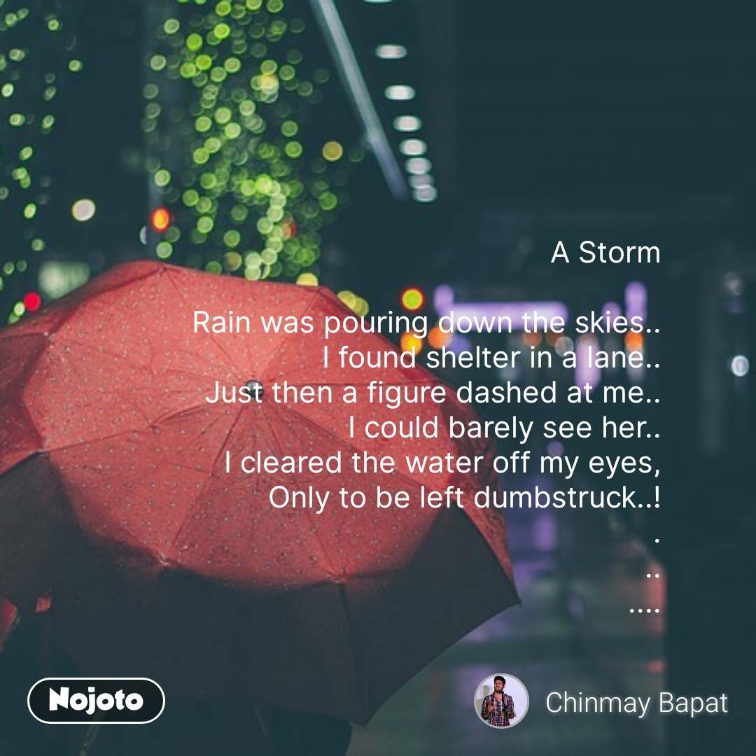 A Storm  Rain was pouring down the skies.. I found shelter in a lane.. Just then a figure dashed at me.. I could barely see her.. I cleared the water off my eyes, Only to be left dumbstruck..! . .. .... #NojotoQuote