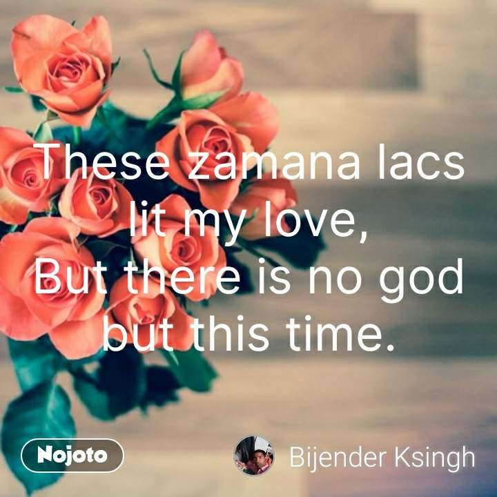 These zamana lacs lit my love, But there is no god but this time. #NojotoQuote