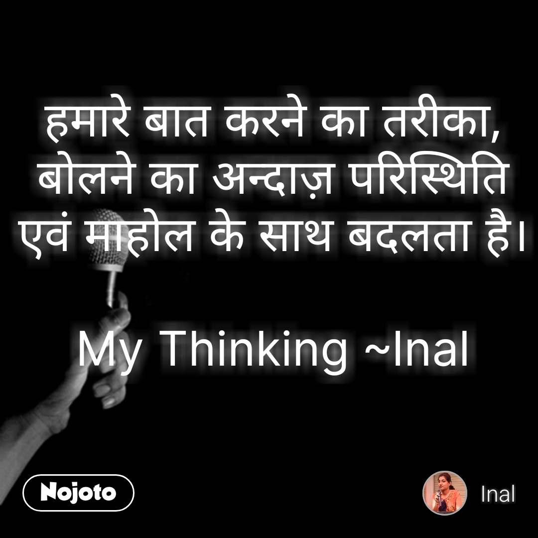 हमारे बात करने का तरीका, बोलने का अन्दाज़ परिस्थिति एवं माहोल के साथ बदलता है।  My Thinking ~Inal #NojotoQuote