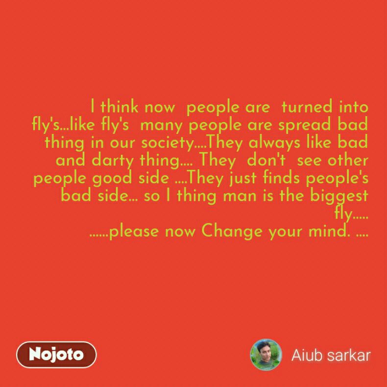 l think now  people are  turned into  fly's...like fly's  many people are spread bad thing in our society....They always like bad and darty thing.... They  don't  see other people good side ....They just finds people's  bad side... so I thing man is the biggest  fly..... ......please now Change your mind. ....