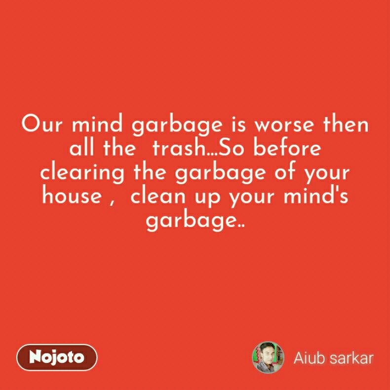 Our mind garbage is worse then all the  trash...So before  clearing the garbage of your house ,  clean up your mind's garbage..