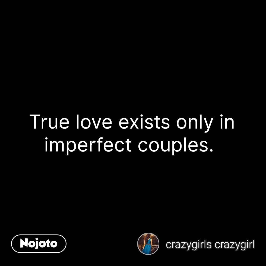 True Love Exists Only In Imperfect Couples Nojotoquote Quotes S