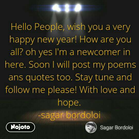 Hello People, wish you a very happy new year! How are you all? oh yes I'm a newcomer in here. Soon I will post my poems ans quotes too. Stay tune and follow me please! With love and hope.  -sagar bordoloi  #NojotoQuote