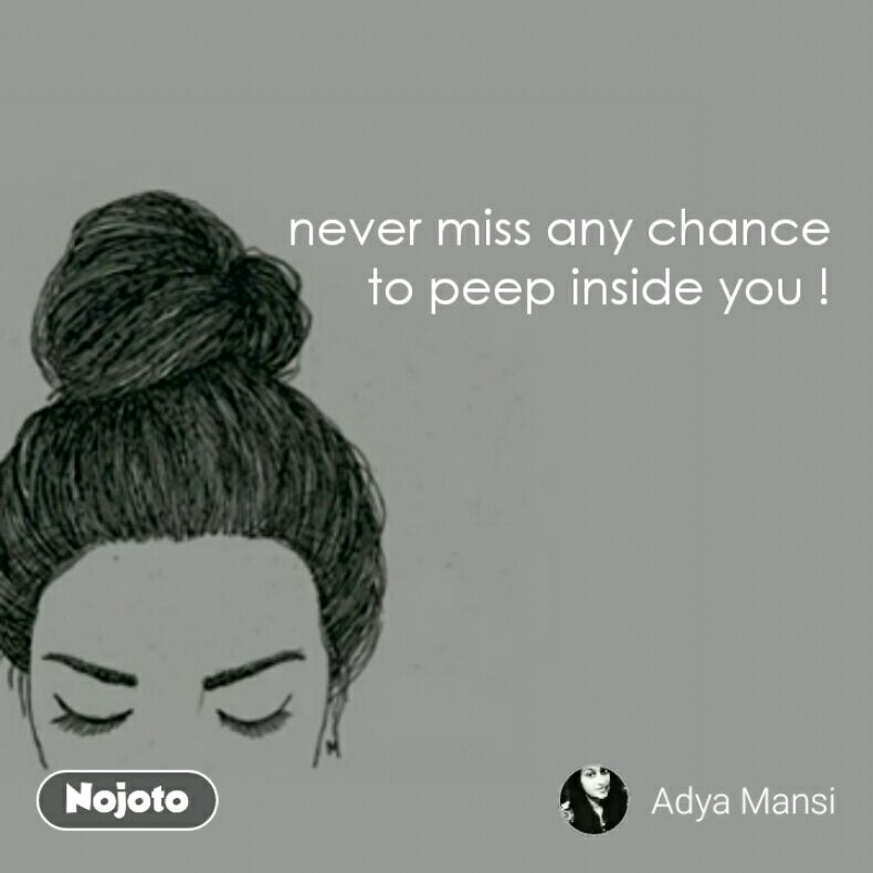 never miss any chance to peep inside you !