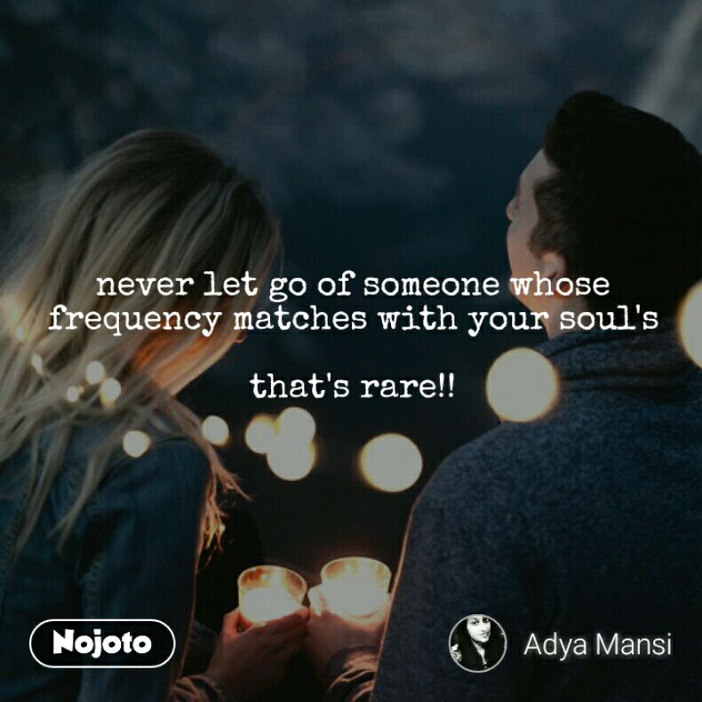 never let go of someone whose frequency matches with your soul's  that's rare!!