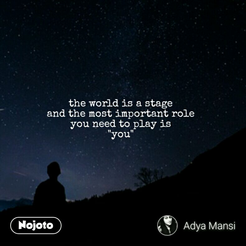 """the world is a stage and the most important role you need to play is """"you"""""""