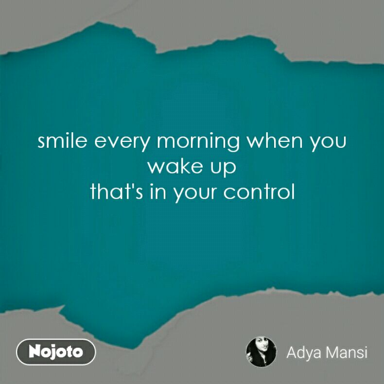 smile every morning when you wake up that's in your control