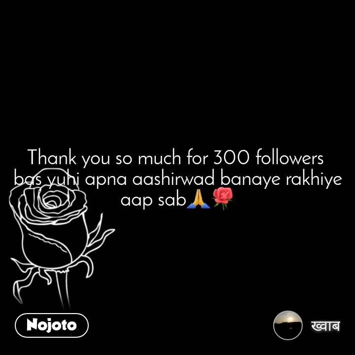 Thank you so much for 300 followers  bas yuhi apna aashirwad banaye rakhiye aap sab🙏🌹