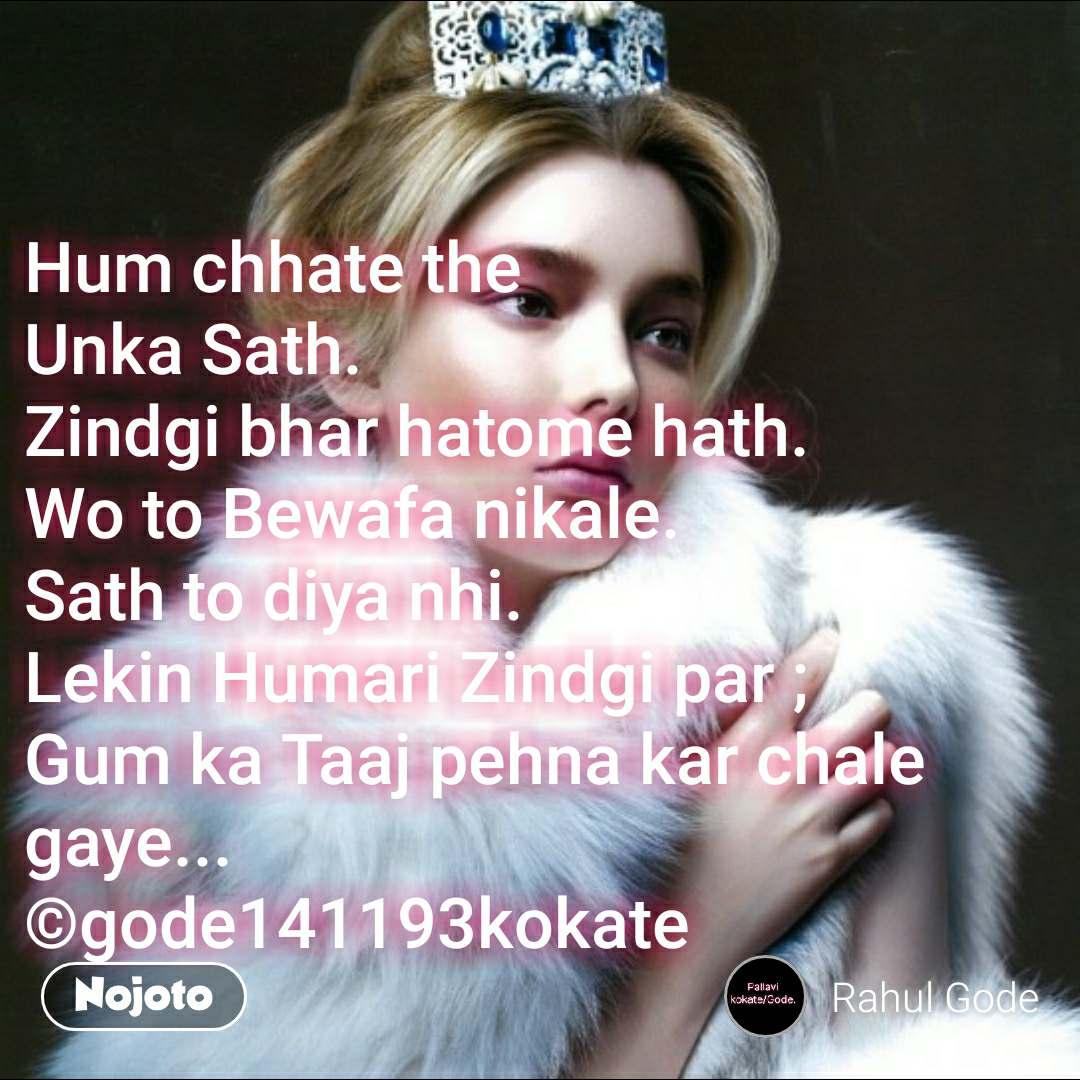 Hum chhate the Unka Sath. Zindgi bhar hatome hath. Wo to Bewafa nikale. Sath to diya nhi. Lekin Humari Zindgi par ; Gum ka Taaj pehna kar chale gaye... ©gode141193kokate #NojotoQuote