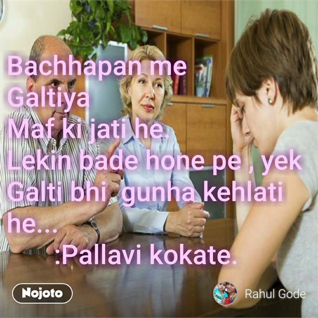 Bachhapan me  Galtiya  Maf ki jati he. Lekin bade hone pe , yek  Galti bhi  gunha kehlati he...        :Pallavi kokate. #NojotoQuote