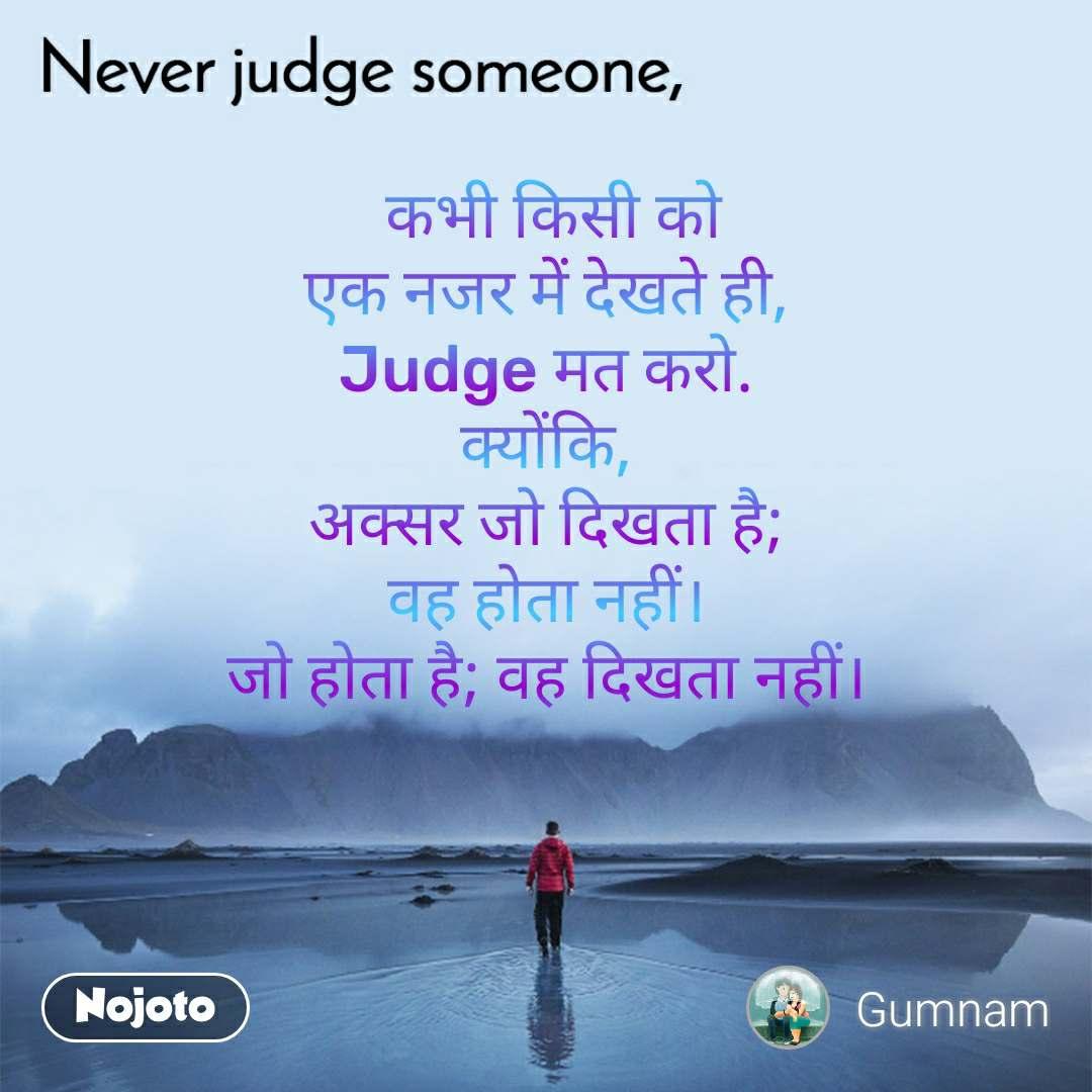 Never judge someone  कभी किसी को एक नजर में देखते ही, Judge मत करो. क्योंकि, अक्सर जो दिखता है; वह होता नहीं। जो होता है; वह दिखता नहीं।