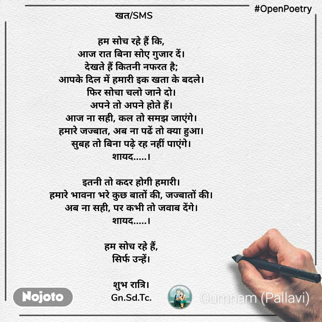 #OpenPoetry   खत/SMS  हम सोच रहे हैं कि, आज रात बिना सोए गुजार दें। देखते हैं कितनी नफरत है; आपके दिल में हमारी इक खता के बदले। फिर सोचा चलो जाने दो। अपने तो अपने होते हैं। आज ना सही, कल तो समझ जाएंगे। हमारे जज्बात, अब ना पढें तो क्या हुआ। सुबह तो बिना पढ़े रह नहीं पाएंगे। शायद.....।  इतनी तो कदर होगी हमारी। हमारे भावना भरे कुछ बातों की, जज्बातों की। अब ना सही, पर कभी तो जवाब देंगे। शायद.....।  हम सोच रहे हैं, सिर्फ उन्हें।  शुभ रात्रि। Gn.Sd.Tc.