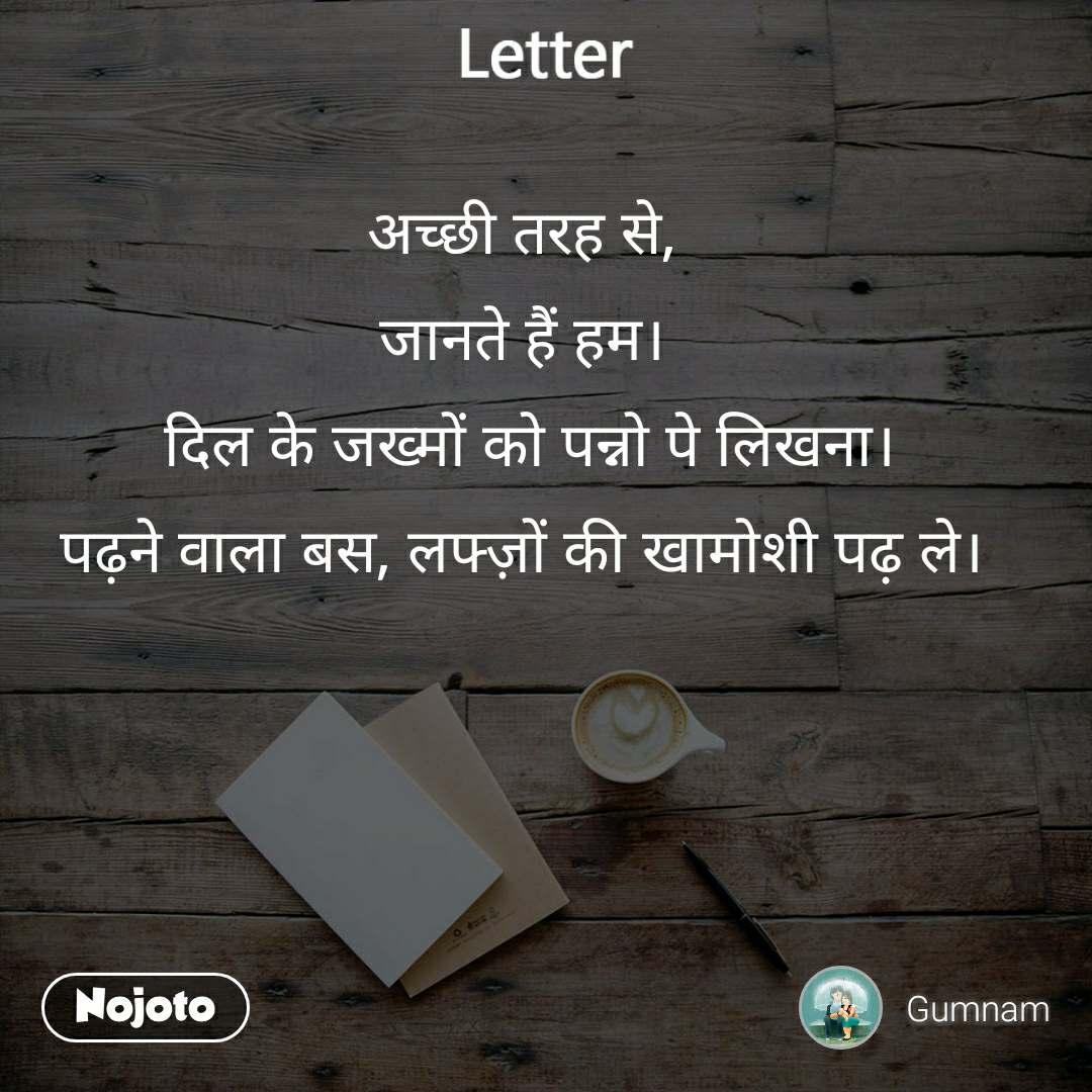 Letter अच्छी तरह से, जानते हैं हम।  दिल के जख्मों को पन्नो पे लिखना। पढ़ने वाला बस, लफ्ज़ों की खामोशी पढ़ ले।