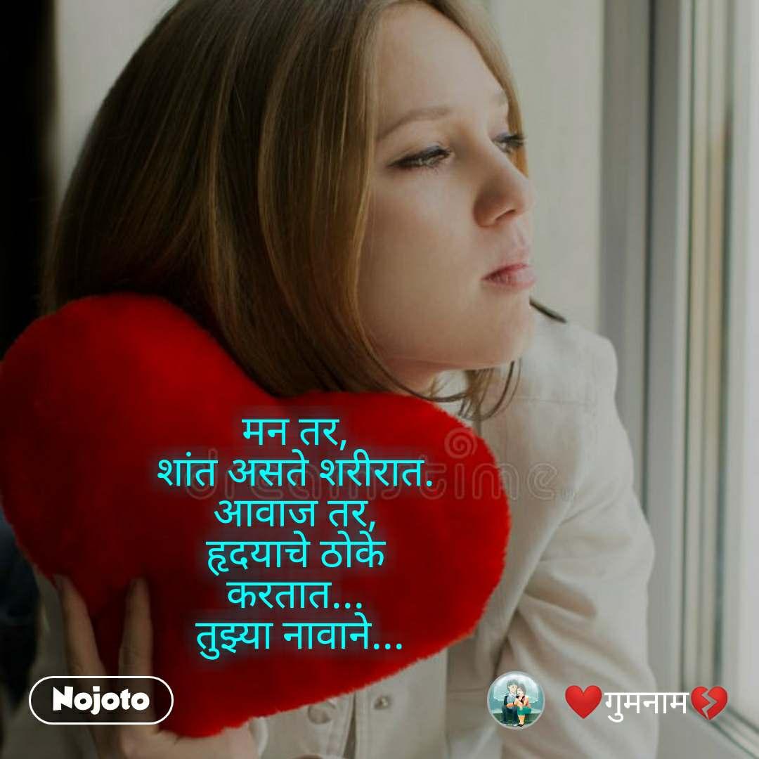 मन तर, शांत असते शरीरात. आवाज तर, हृदयाचे ठोके करतात...  तुझ्या नावाने...
