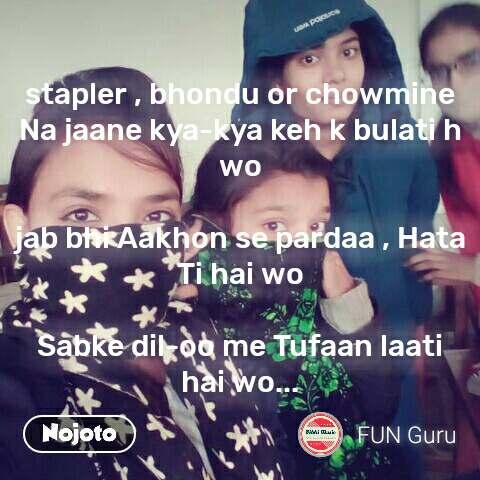 stapler , bhondu or chowmine Na jaane kya-kya keh k bulati h wo  jab bhi Aakhon se pardaa , Hata Ti hai wo  Sabke dil-oo me Tufaan laati hai wo... #NojotoQuote