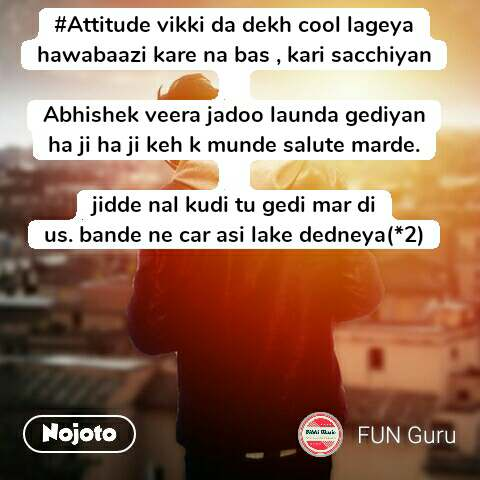 #Attitude vikki da dekh cool lageya hawabaazi kare na bas , kari sacchiyan  Abhishek veera jadoo launda gediyan ha ji ha ji keh k munde salute marde.  jidde nal kudi tu gedi mar di us. bande ne car asi lake dedneya(*2)  #NojotoQuote
