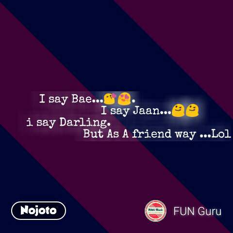 I say Bae...😘😍.                                      I say Jaan...😋😋 i say Darling.                                                     But As A friend way ...Lol #NojotoQuote