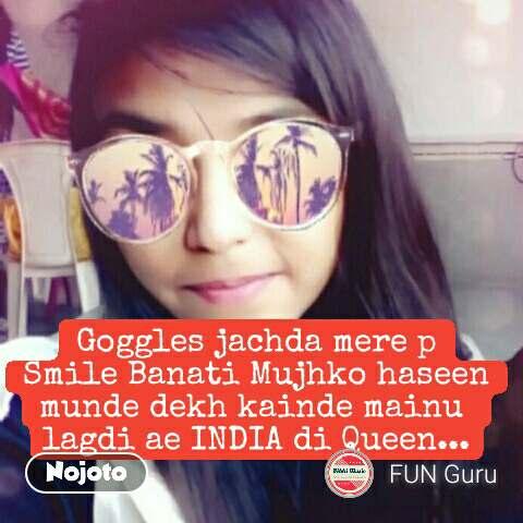 Goggles jachda mere p Smile Banati Mujhko haseen munde dekh kainde mainu  lagdi ae INDIA di Queen... #NojotoQuote