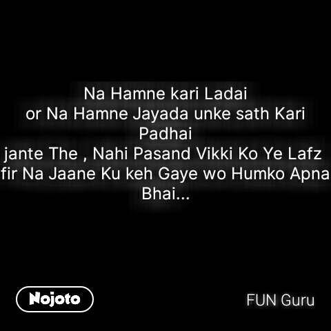 Na Hamne kari Ladai or Na Hamne Jayada unke sath Kari Padhai jante The , Nahi Pasand Vikki Ko Ye Lafz  fir Na Jaane Ku keh Gaye wo Humko Apna Bhai...    #NojotoQuote
