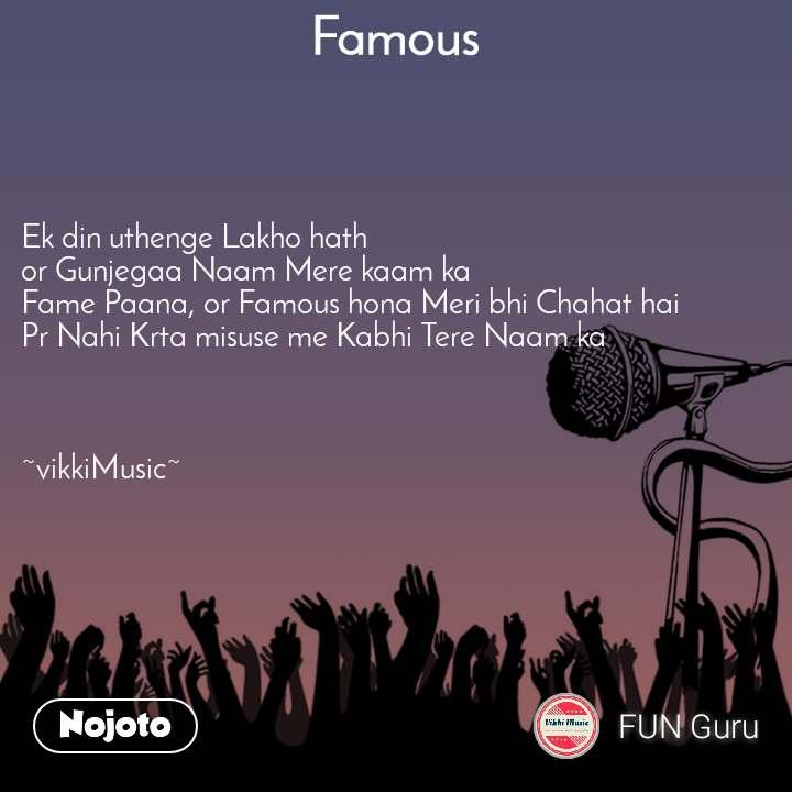 Famous Ek din uthenge Lakho hath or Gunjegaa Naam Mere kaam ka Fame Paana, or Famous hona Meri bhi Chahat hai Pr Nahi Krta misuse me Kabhi Tere Naam ka    ~vikkiMusic~