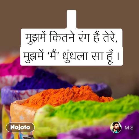 मुझमें कितने रंग हैं तेरे, मुझमें 'मैं' धुंधला सा हूँ । #NojotoQuote