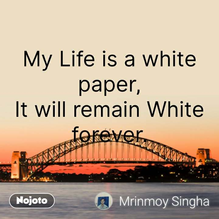 My Life is a white paper, It will remain White forever.  #NojotoQuote