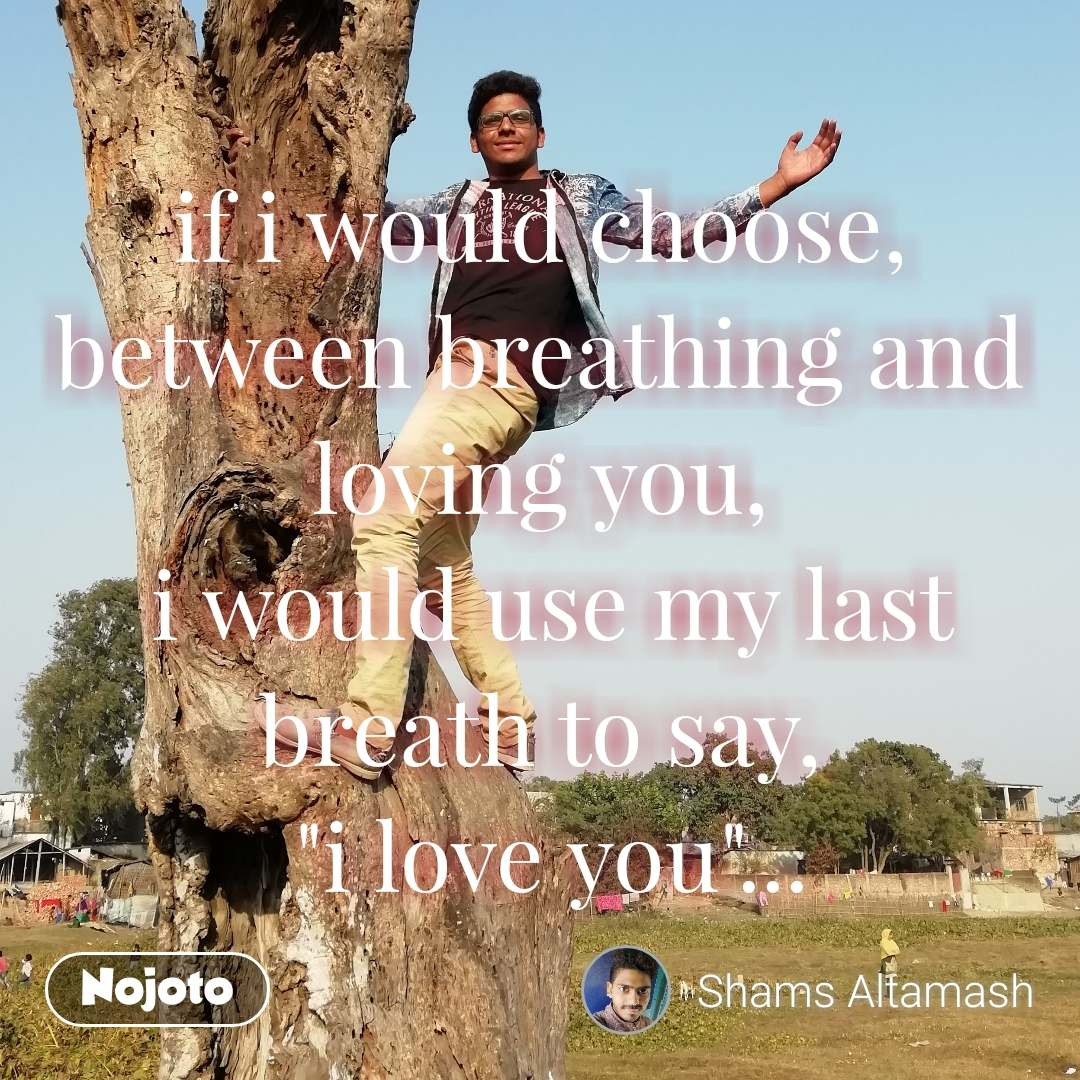 "if i would choose, between breathing and loving you,  i would use my last breath to say,  ""i love you""...  #NojotoQuote"