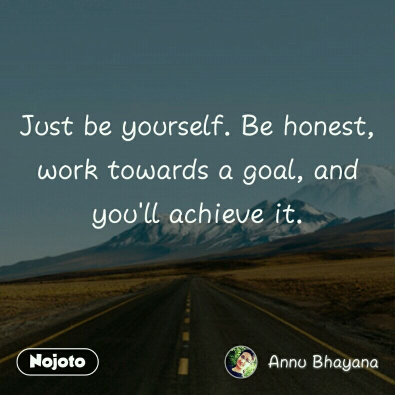 Just be yourself. Be honest, work towards a goal, and you'll achieve it.