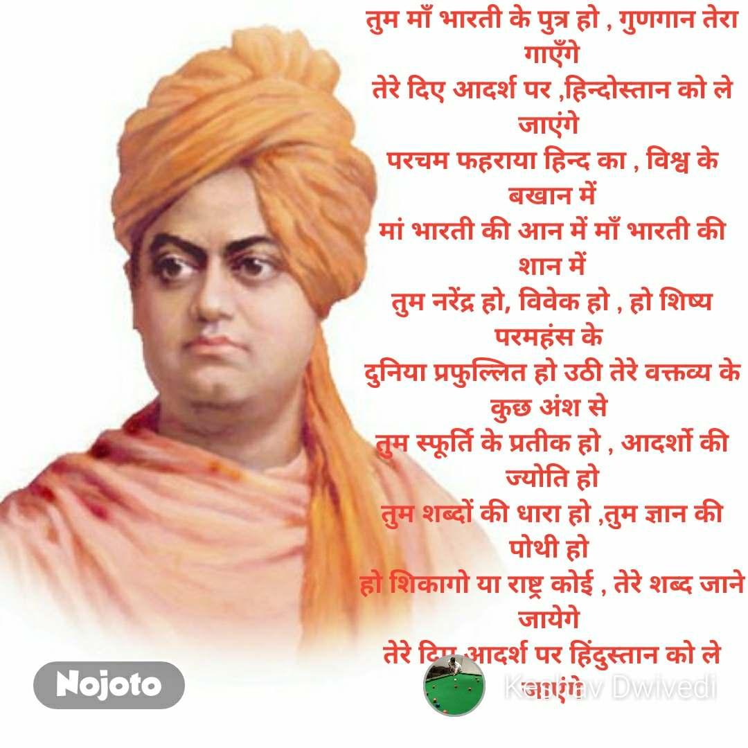 तुम माँ भारती के पुत्र हो , गुणगान तेरा गाएँगे तेरे दिए आदर्श पर ,हिन्दोस्तान को ले जाएंगे  परचम फहराया हिन्द का , विश्व के बखान में मां भारती की आन में माँ भारती की शान में तुम नरेंद्र हो, विवेक हो , हो शिष्य परमहंस के  दुनिया प्रफुल्लित हो उठी तेरे वक्तव्य के कुछ अंश से  तुम स्फूर्ति के प्रतीक हो , आदर्शो की ज्योति हो तुम शब्दों की धारा हो ,तुम ज्ञान की पोथी हो  हो शिकागो या राष्ट्र कोई , तेरे शब्द जाने जायेगे  तेरे दिए आदर्श पर हिंदुस्तान को ले जाएंगे #NojotoQuote
