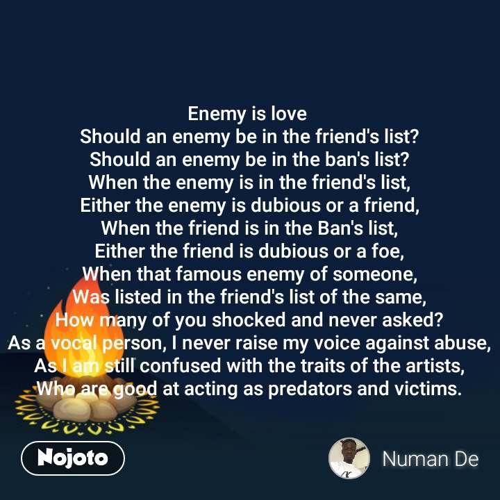 Enemy is love  Should an enemy be in the friend's list? Should an enemy be in the ban's list? When the enemy is in the friend's list, Either the enemy is dubious or a friend, When the friend is in the Ban's list, Either the friend is dubious or a foe, When that famous enemy of someone, Was listed in the friend's list of the same, How many of you shocked and never asked? As a vocal person, I never raise my voice against abuse, As I am still confused with the traits of the artists, Who are good at acting as predators and victims. #NojotoQuote