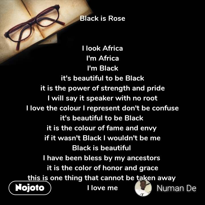 Black is Rose   I look Africa I'm Africa I'm Black it's beautiful to be Black it is the power of strength and pride I will say it speaker with no root I love the colour I represent don't be confuse it's beautiful to be Black  it is the colour of fame and envy  if it wasn't Black I wouldn't be me Black is beautiful  I have been bless by my ancestors  it is the color of honor and grace this is one thing that cannot be taken away  I love me #NojotoQuote