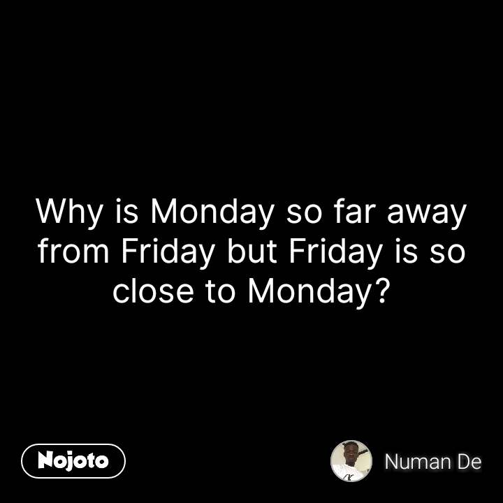 Why is Monday so far away from Friday but Friday is so close to Monday? #NojotoQuote