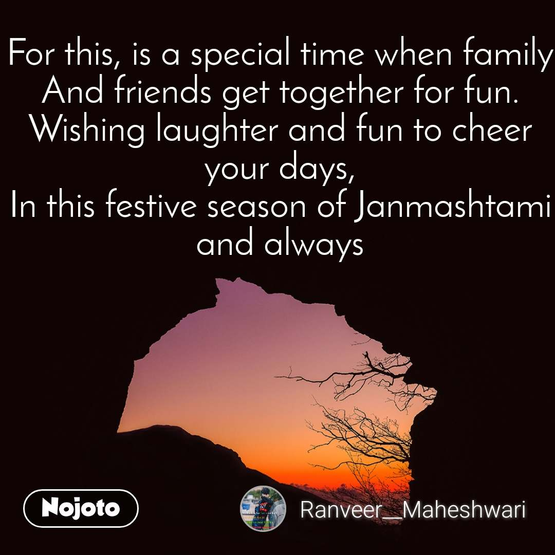 For this, is a special time when family And friends get together for fun. Wishing laughter and fun to cheer your days, In this festive season of Janmashtami and always