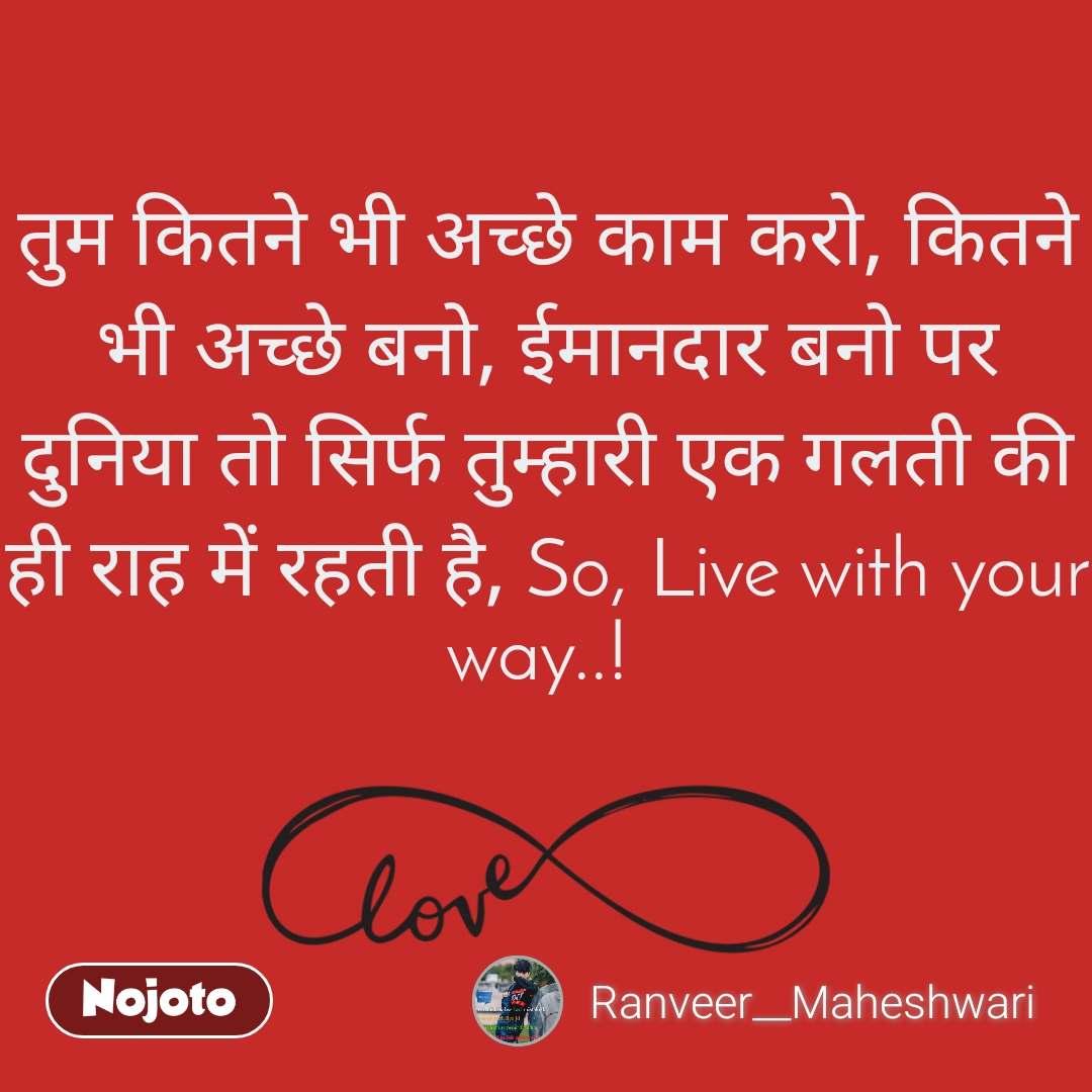 तुम कितने भी अच्छे काम करो, कितने भी अच्छे बनो, ईमानदार बनो पर दुनिया तो सिर्फ तुम्हारी एक गलती की ही राह में रहती है, So, Live with your way..!