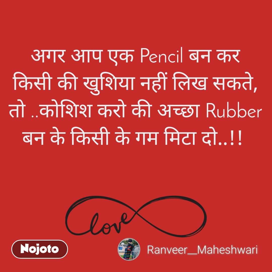 अगर आप एक Pencil बन कर किसी की खुशिया नहीं लिख सकते, तो ..कोशिश करो की अच्छा Rubber बन के किसी के गम मिटा दो..!!