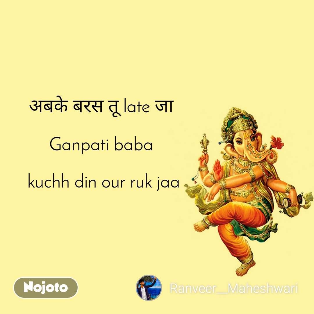 अबके बरस तू late जा   Ganpati baba   kuchh din our ruk jaa