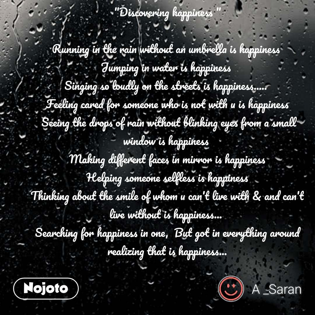"""Discovering happiness ""  Running in the rain without an umbrella is happiness  Jumping in water is happiness  Singing so loudly on the streets is happiness.....  Feeling cared for someone who is not with u is happiness  Seeing the drops of rain without blinking eyes from a small window is happiness  Making different faces in mirror is happiness  Helping someone selfless is happiness  Thinking about the smile of whom u can't live with & and can't live without is happiness...  Searching for happiness in one,  But got in everything around realizing that is happiness... #NojotoQuote"