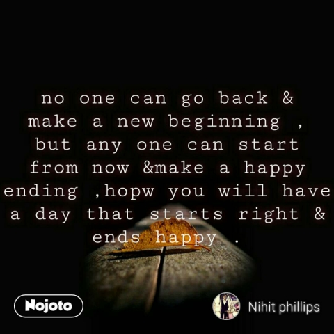 no one can go back & make a new beginning , but any one can start from now &make a happy  ending ,hopw you will have a day that starts right & ends happy . #NojotoQuote