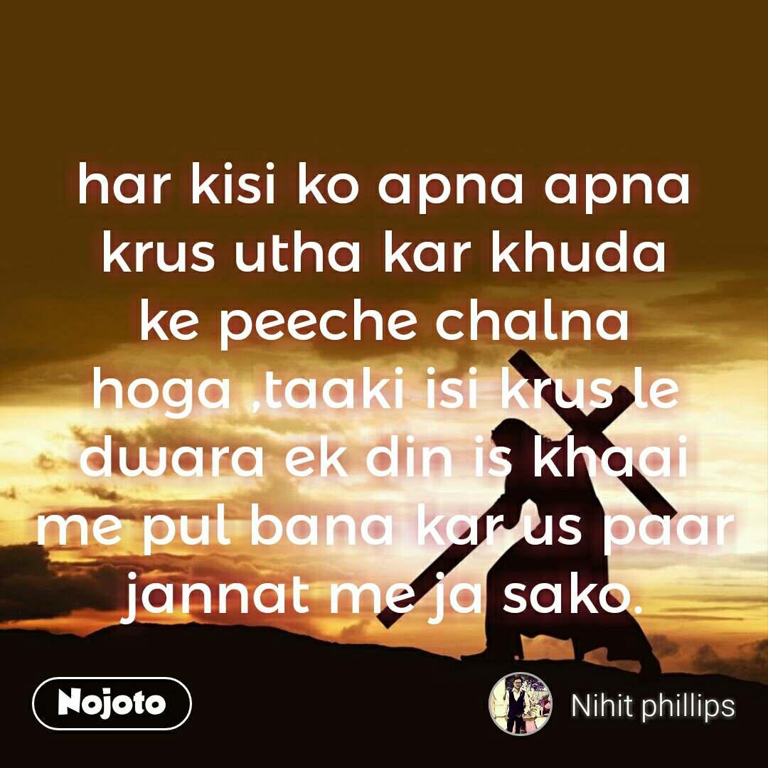 har kisi ko apna apna krus utha kar khuda ke peeche chalna hoga ,taaki isi krus le dwara ek din is khaai me pul bana kar us paar jannat me ja sako.