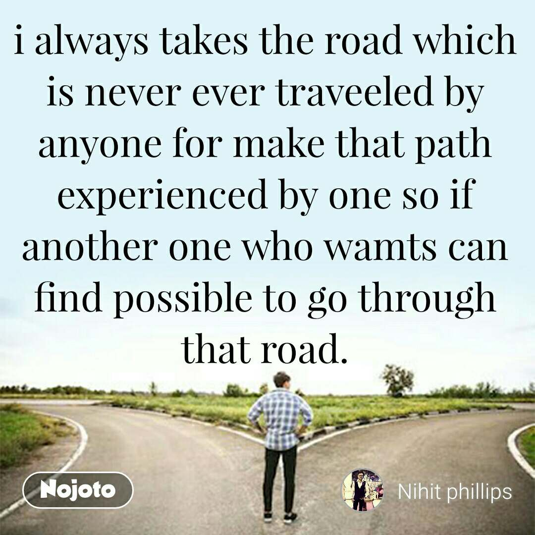 i always takes the road which is never ever traveeled by anyone for make that path experienced by one so if another one who wamts can find possible to go through that road.