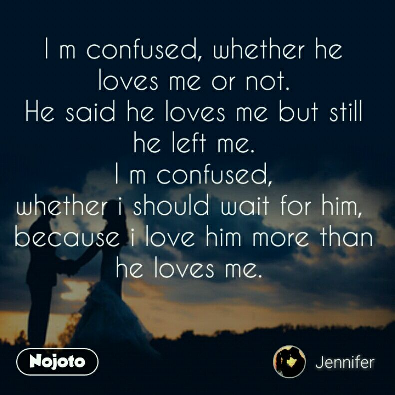 I m confused, whether he loves me or not  He said   Nojoto