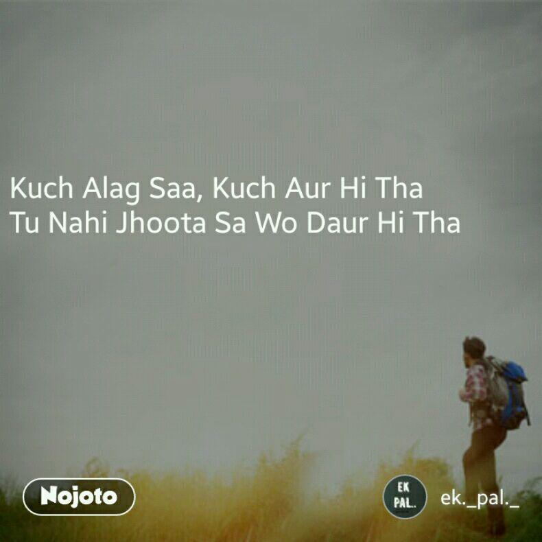 Kuch Alag Saa, Kuch Aur Hi Tha Tu Nahi Jhoota Sa Wo Daur Hi Tha
