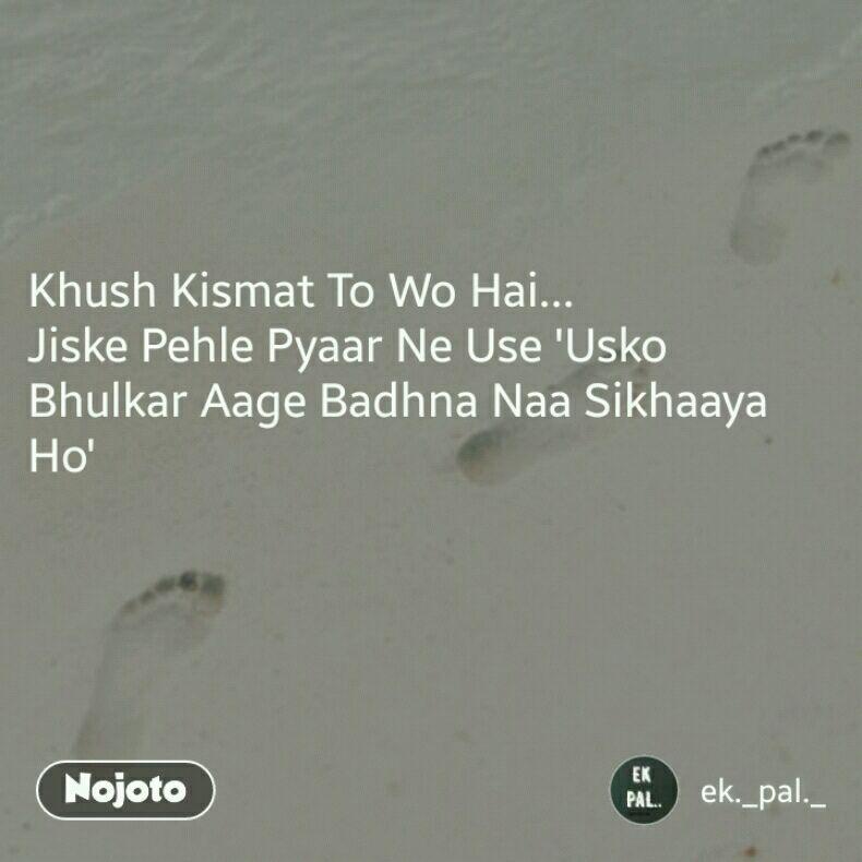 Khush Kismat To Wo Hai... Jiske Pehle Pyaar Ne Use 'Usko Bhulkar Aage Badhna Naa Sikhaaya Ho'