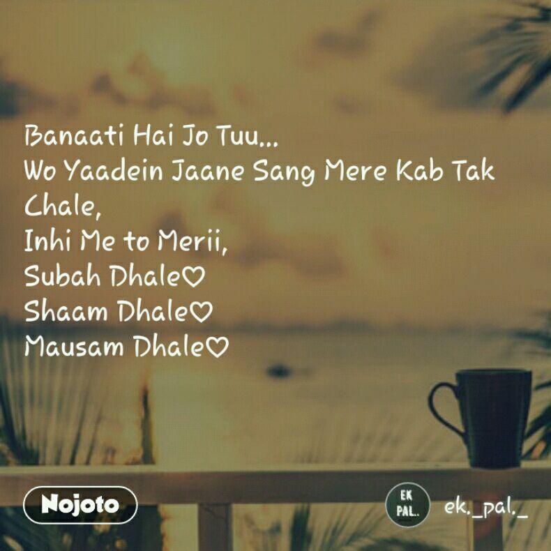 Banaati Hai Jo Tuu... Wo Yaadein Jaane Sang Mere Kab Tak Chale, Inhi Me to Merii, Subah Dhale♡ Shaam Dhale♡ Mausam Dhale♡