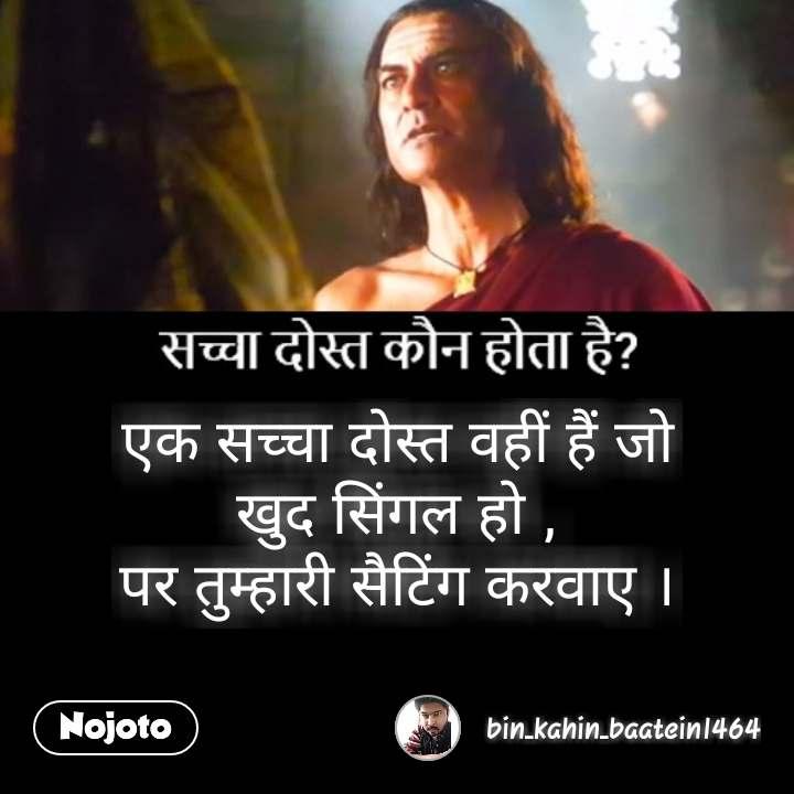 Quotes on dosti in Hindi एक सच्चा दोस्त वहीं हैं जो खुद सिंगल हो , पर तुम्हारी सैटिंग करवाए । #NojotoQuote