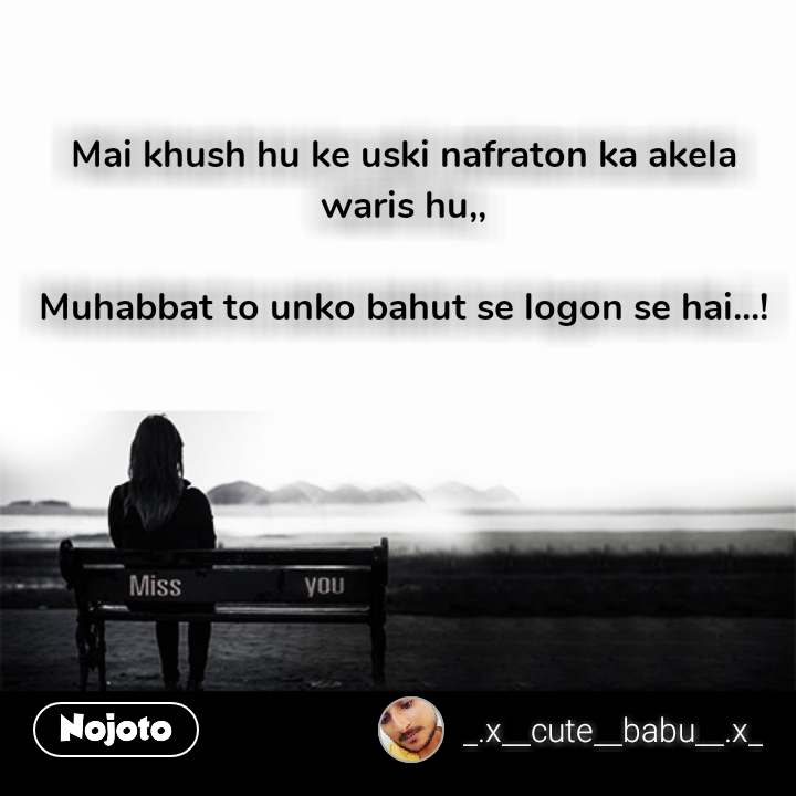 Miss You Quotes Mai khush hu ke uski nafraton ka akela waris hu,,  Muhabbat to unko bahut se logon se hai...! #NojotoQuote