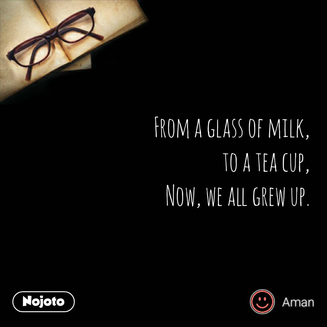 From a glass of milk, to a tea cup, Now, we all grew up. #NojotoQuote