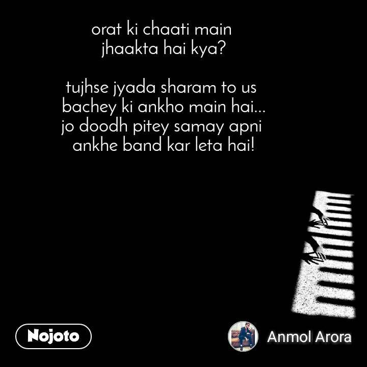 orat ki chaati main  jhaakta hai kya?  tujhse jyada sharam to us  bachey ki ankho main hai... jo doodh pitey samay apni  ankhe band kar leta hai!