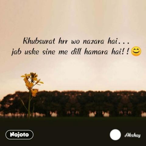 Khubsurat hrr wo nazara hai... jab uske sine me dill hamara hai!!😊 #NojotoQuote