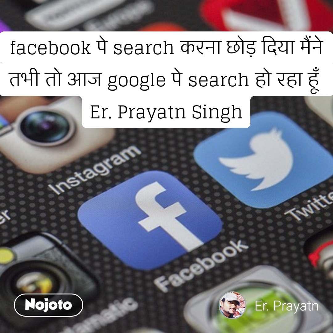 facebook पे search करना छोड़ दिया मैंने तभी तो आज google पे search हो रहा हूँ  Er. Prayatn Singh